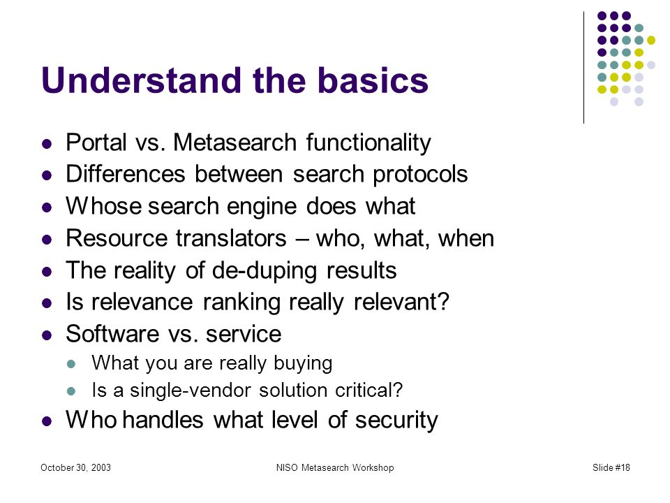 October 30, 2003NISO Metasearch WorkshopSlide #18 Understand the basics Portal vs.