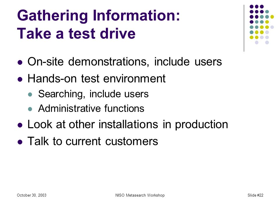 October 30, 2003NISO Metasearch WorkshopSlide #22 Gathering Information: Take a test drive On-site demonstrations, include users Hands-on test environment Searching, include users Administrative functions Look at other installations in production Talk to current customers