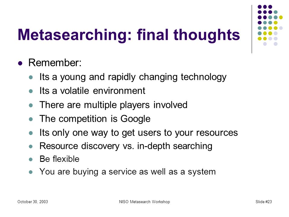 October 30, 2003NISO Metasearch WorkshopSlide #23 Metasearching: final thoughts Remember: Its a young and rapidly changing technology Its a volatile environment There are multiple players involved The competition is Google Its only one way to get users to your resources Resource discovery vs.
