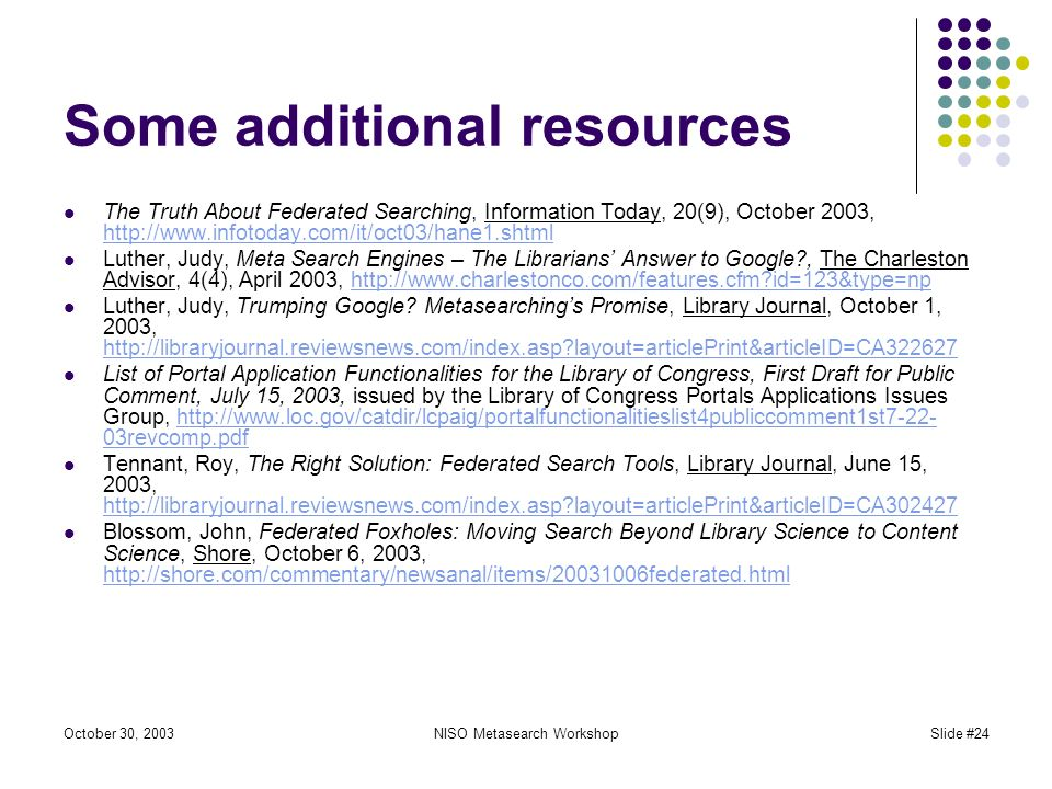 October 30, 2003NISO Metasearch WorkshopSlide #24 Some additional resources The Truth About Federated Searching, Information Today, 20(9), October 2003, http://www.infotoday.com/it/oct03/hane1.shtml http://www.infotoday.com/it/oct03/hane1.shtml Luther, Judy, Meta Search Engines – The Librarians Answer to Google , The Charleston Advisor, 4(4), April 2003, http://www.charlestonco.com/features.cfm id=123&type=nphttp://www.charlestonco.com/features.cfm id=123&type=np Luther, Judy, Trumping Google.