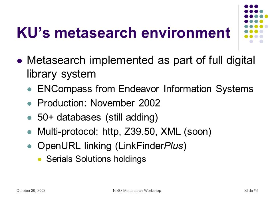 October 30, 2003NISO Metasearch WorkshopSlide #3 KUs metasearch environment Metasearch implemented as part of full digital library system ENCompass from Endeavor Information Systems Production: November 2002 50+ databases (still adding) Multi-protocol: http, Z39.50, XML (soon) OpenURL linking (LinkFinderPlus) Serials Solutions holdings
