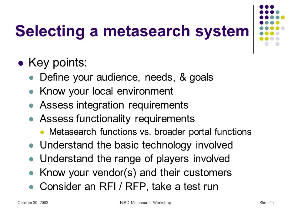 October 30, 2003NISO Metasearch WorkshopSlide #5 Selecting a metasearch system Key points: Define your audience, needs, & goals Know your local environment Assess integration requirements Assess functionality requirements Metasearch functions vs.