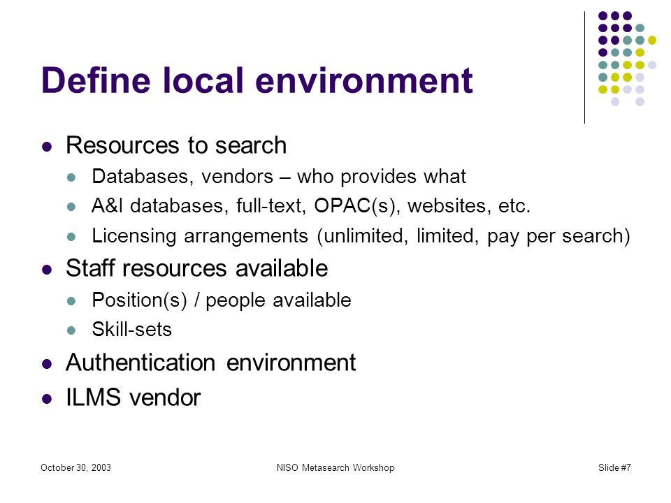 October 30, 2003NISO Metasearch WorkshopSlide #7 Define local environment Resources to search Databases, vendors – who provides what A&I databases, full-text, OPAC(s), websites, etc.