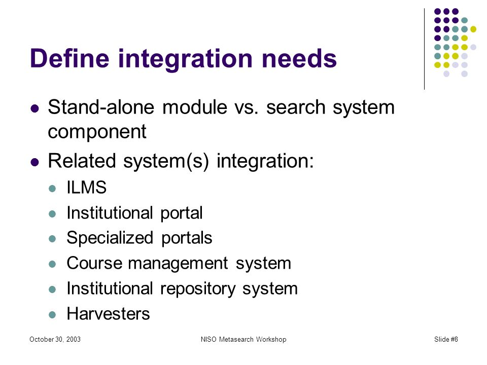 October 30, 2003NISO Metasearch WorkshopSlide #8 Define integration needs Stand-alone module vs.