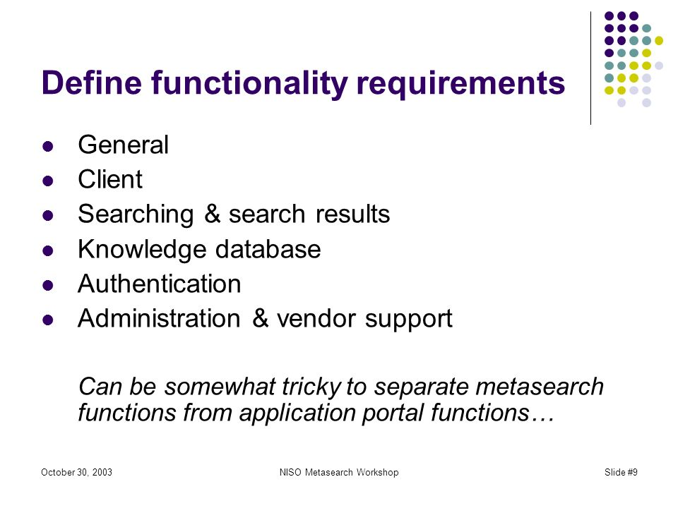 October 30, 2003NISO Metasearch WorkshopSlide #9 Define functionality requirements General Client Searching & search results Knowledge database Authentication Administration & vendor support Can be somewhat tricky to separate metasearch functions from application portal functions…