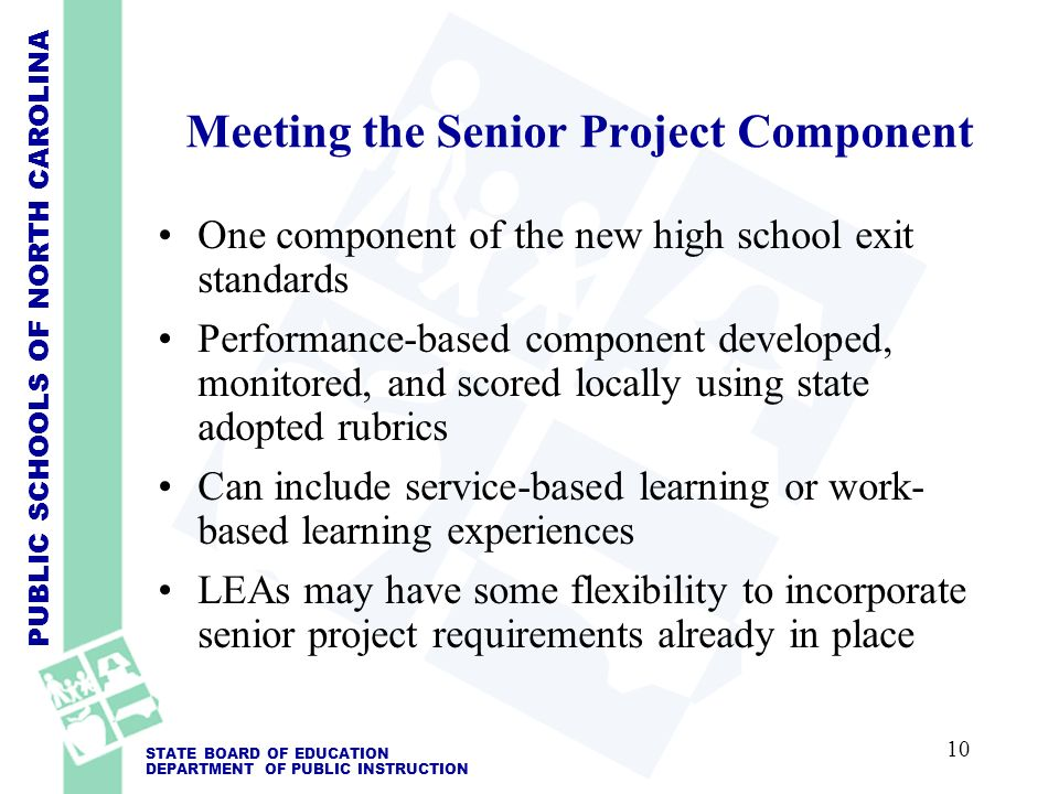 PUBLIC SCHOOLS OF NORTH CAROLINA STATE BOARD OF EDUCATION DEPARTMENT OF PUBLIC INSTRUCTION Meeting the Senior Project Component One component of the new high school exit standards Performance-based component developed, monitored, and scored locally using state adopted rubrics Can include service-based learning or work- based learning experiences LEAs may have some flexibility to incorporate senior project requirements already in place 10