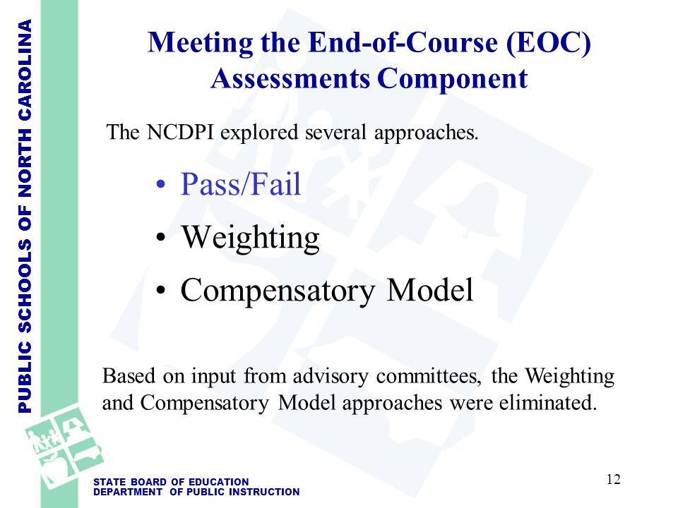 PUBLIC SCHOOLS OF NORTH CAROLINA STATE BOARD OF EDUCATION DEPARTMENT OF PUBLIC INSTRUCTION Meeting the End-of-Course (EOC) Assessments Component Pass/Fail Weighting Compensatory Model Based on input from advisory committees, the Weighting and Compensatory Model approaches were eliminated.