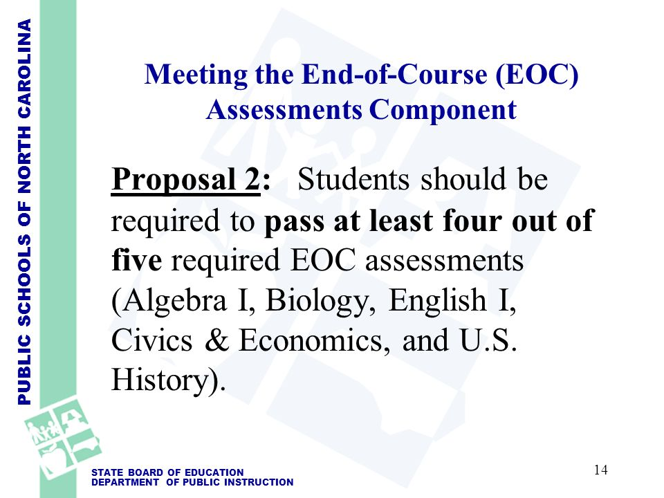PUBLIC SCHOOLS OF NORTH CAROLINA STATE BOARD OF EDUCATION DEPARTMENT OF PUBLIC INSTRUCTION Meeting the End-of-Course (EOC) Assessments Component Proposal 2: Students should be required to pass at least four out of five required EOC assessments (Algebra I, Biology, English I, Civics & Economics, and U.S.