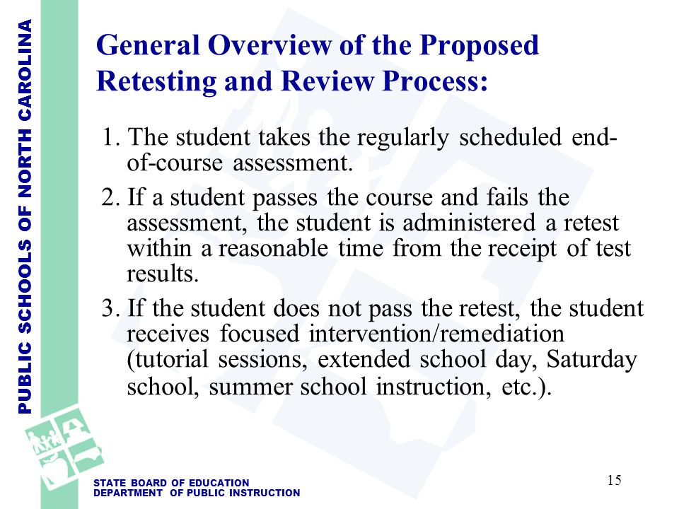 PUBLIC SCHOOLS OF NORTH CAROLINA STATE BOARD OF EDUCATION DEPARTMENT OF PUBLIC INSTRUCTION General Overview of the Proposed Retesting and Review Process: 1.