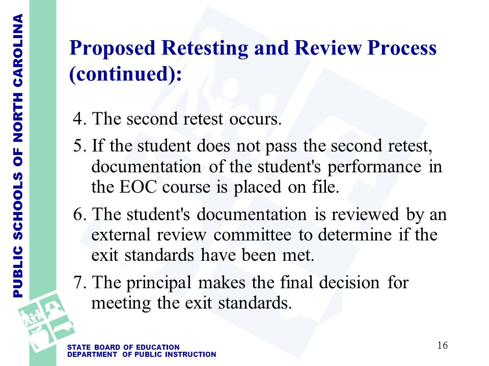 PUBLIC SCHOOLS OF NORTH CAROLINA STATE BOARD OF EDUCATION DEPARTMENT OF PUBLIC INSTRUCTION Proposed Retesting and Review Process (continued): 4.