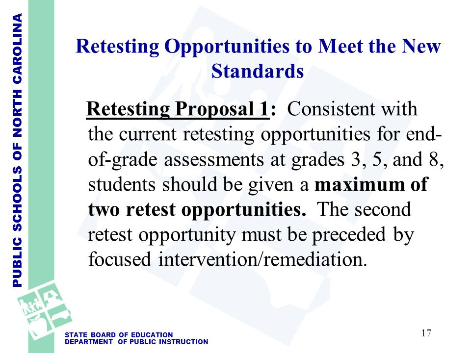 PUBLIC SCHOOLS OF NORTH CAROLINA STATE BOARD OF EDUCATION DEPARTMENT OF PUBLIC INSTRUCTION Retesting Opportunities to Meet the New Standards Retesting Proposal 1: Consistent with the current retesting opportunities for end- of-grade assessments at grades 3, 5, and 8, students should be given a maximum of two retest opportunities.