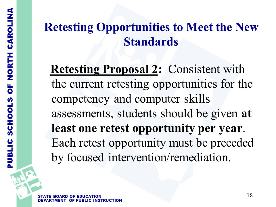 PUBLIC SCHOOLS OF NORTH CAROLINA STATE BOARD OF EDUCATION DEPARTMENT OF PUBLIC INSTRUCTION Retesting Opportunities to Meet the New Standards Retesting Proposal 2: Consistent with the current retesting opportunities for the competency and computer skills assessments, students should be given at least one retest opportunity per year.