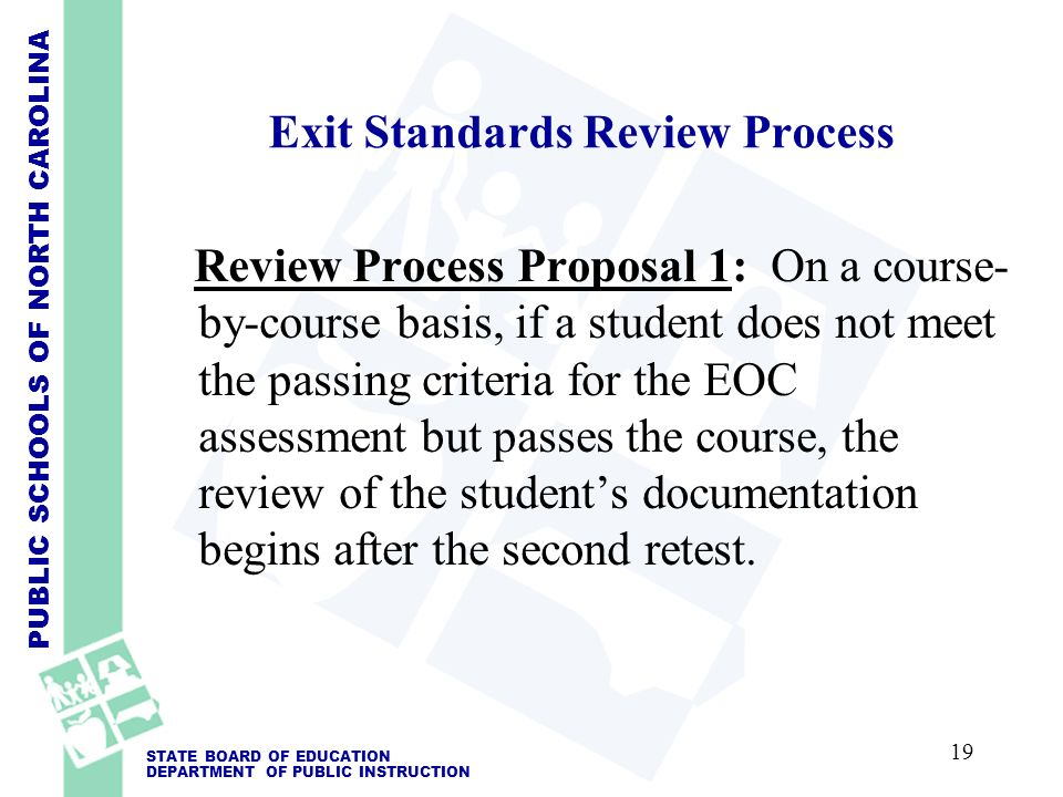 PUBLIC SCHOOLS OF NORTH CAROLINA STATE BOARD OF EDUCATION DEPARTMENT OF PUBLIC INSTRUCTION Exit Standards Review Process Review Process Proposal 1: On a course- by-course basis, if a student does not meet the passing criteria for the EOC assessment but passes the course, the review of the students documentation begins after the second retest.