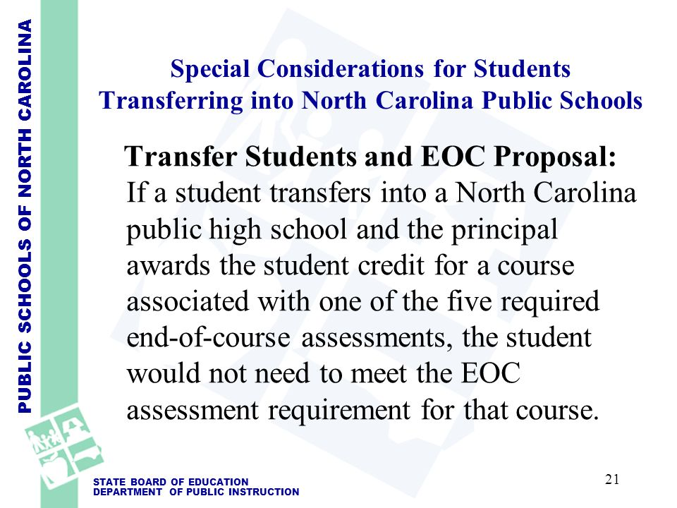 PUBLIC SCHOOLS OF NORTH CAROLINA STATE BOARD OF EDUCATION DEPARTMENT OF PUBLIC INSTRUCTION Special Considerations for Students Transferring into North Carolina Public Schools Transfer Students and EOC Proposal: If a student transfers into a North Carolina public high school and the principal awards the student credit for a course associated with one of the five required end-of-course assessments, the student would not need to meet the EOC assessment requirement for that course.