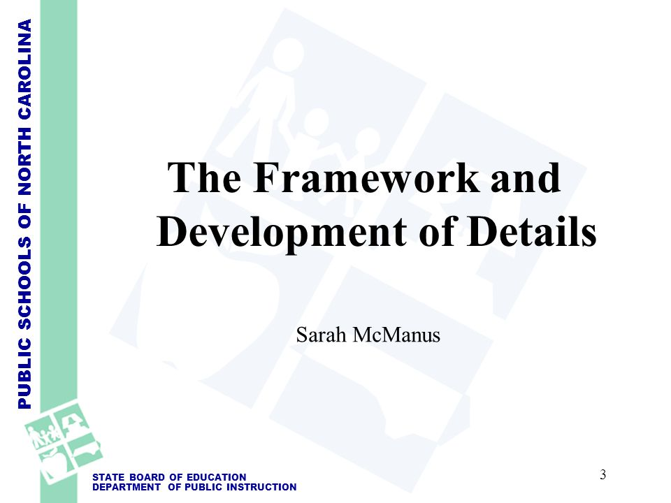 PUBLIC SCHOOLS OF NORTH CAROLINA STATE BOARD OF EDUCATION DEPARTMENT OF PUBLIC INSTRUCTION The Framework and Development of Details Sarah McManus 3