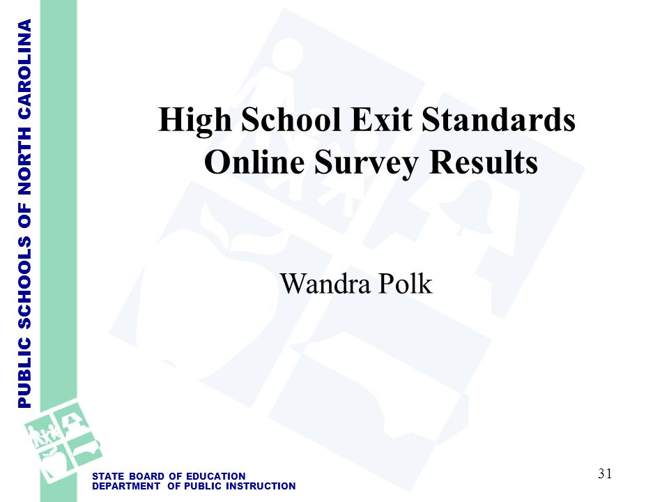 PUBLIC SCHOOLS OF NORTH CAROLINA STATE BOARD OF EDUCATION DEPARTMENT OF PUBLIC INSTRUCTION High School Exit Standards Online Survey Results Wandra Polk 31