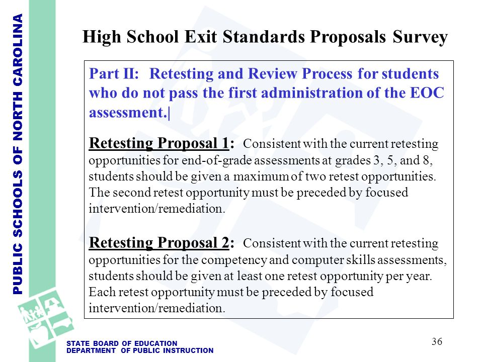 PUBLIC SCHOOLS OF NORTH CAROLINA STATE BOARD OF EDUCATION DEPARTMENT OF PUBLIC INSTRUCTION Part II: Retesting and Review Process for students who do not pass the first administration of the EOC assessment.| Retesting Proposal 1: Consistent with the current retesting opportunities for end-of-grade assessments at grades 3, 5, and 8, students should be given a maximum of two retest opportunities.