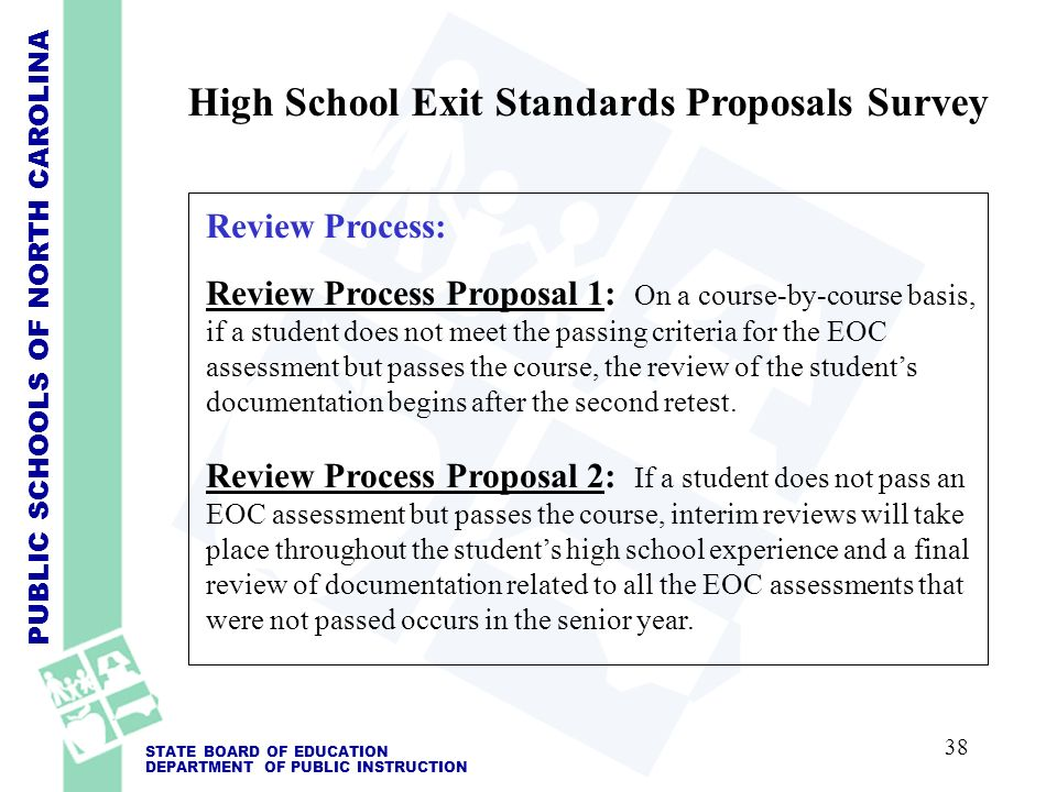 PUBLIC SCHOOLS OF NORTH CAROLINA STATE BOARD OF EDUCATION DEPARTMENT OF PUBLIC INSTRUCTION Review Process: Review Process Proposal 1: On a course-by-course basis, if a student does not meet the passing criteria for the EOC assessment but passes the course, the review of the students documentation begins after the second retest.