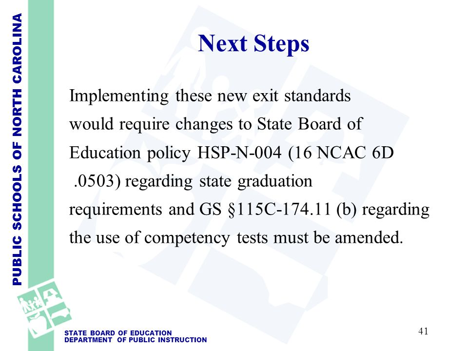 PUBLIC SCHOOLS OF NORTH CAROLINA STATE BOARD OF EDUCATION DEPARTMENT OF PUBLIC INSTRUCTION Next Steps Implementing these new exit standards would require changes to State Board of Education policy HSP-N-004 (16 NCAC 6D.0503) regarding state graduation requirements and GS §115C-174.11 (b) regarding the use of competency tests must be amended.