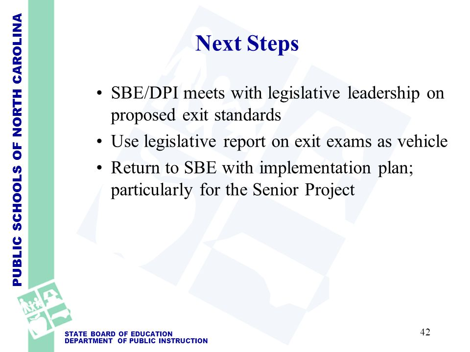 PUBLIC SCHOOLS OF NORTH CAROLINA STATE BOARD OF EDUCATION DEPARTMENT OF PUBLIC INSTRUCTION SBE/DPI meets with legislative leadership on proposed exit standards Use legislative report on exit exams as vehicle Return to SBE with implementation plan; particularly for the Senior Project Next Steps 42