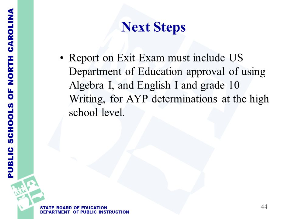 PUBLIC SCHOOLS OF NORTH CAROLINA STATE BOARD OF EDUCATION DEPARTMENT OF PUBLIC INSTRUCTION Report on Exit Exam must include US Department of Education approval of using Algebra I, and English I and grade 10 Writing, for AYP determinations at the high school level.