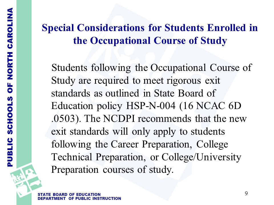 PUBLIC SCHOOLS OF NORTH CAROLINA STATE BOARD OF EDUCATION DEPARTMENT OF PUBLIC INSTRUCTION Special Considerations for Students Enrolled in the Occupational Course of Study Students following the Occupational Course of Study are required to meet rigorous exit standards as outlined in State Board of Education policy HSP-N-004 (16 NCAC 6D.0503).