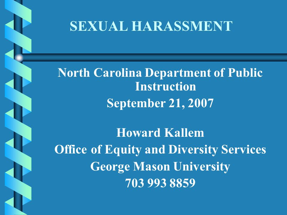 SEXUAL HARASSMENT North Carolina Department of Public Instruction September 21, 2007 Howard Kallem Office of Equity and Diversity Services George Mason University
