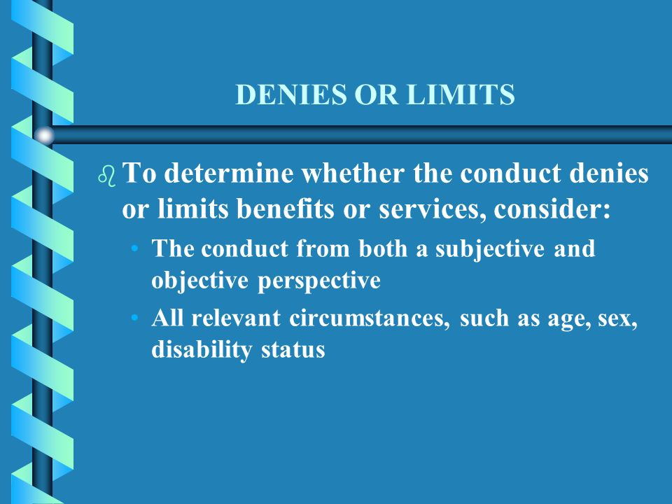 DENIES OR LIMITS b b To determine whether the conduct denies or limits benefits or services, consider: The conduct from both a subjective and objective perspective All relevant circumstances, such as age, sex, disability status