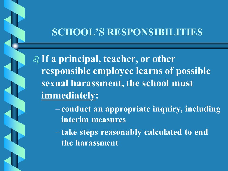 SCHOOLS RESPONSIBILITIES b b If a principal, teacher, or other responsible employee learns of possible sexual harassment, the school must immediately: – –conduct an appropriate inquiry, including interim measures – –take steps reasonably calculated to end the harassment