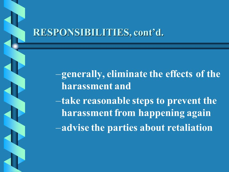 RESPONSIBILITIES, contd. – –generally, eliminate the effects of the harassment and – –take reasonable steps to prevent the harassment from happening a