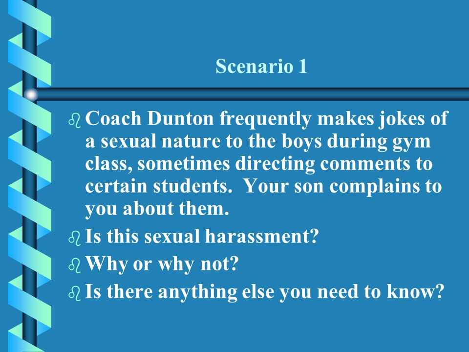 Scenario 1 b b Coach Dunton frequently makes jokes of a sexual nature to the boys during gym class, sometimes directing comments to certain students.