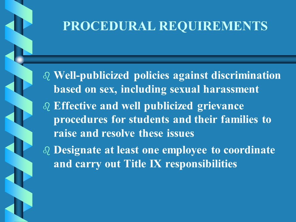 PROCEDURAL REQUIREMENTS b b Well-publicized policies against discrimination based on sex, including sexual harassment b b Effective and well publicized grievance procedures for students and their families to raise and resolve these issues b b Designate at least one employee to coordinate and carry out Title IX responsibilities