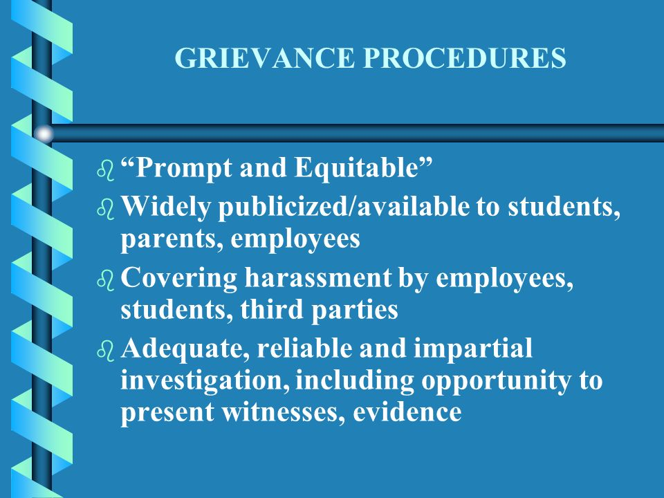 GRIEVANCE PROCEDURES b b Prompt and Equitable b b Widely publicized/available to students, parents, employees b b Covering harassment by employees, students, third parties b b Adequate, reliable and impartial investigation, including opportunity to present witnesses, evidence