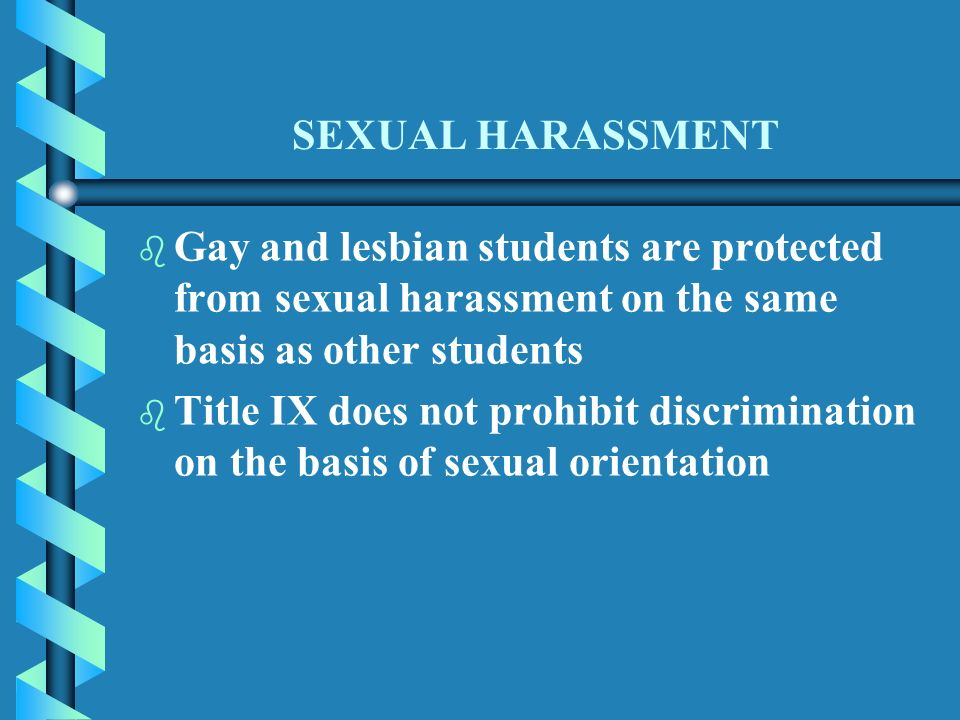 SEXUAL HARASSMENT b b Gay and lesbian students are protected from sexual harassment on the same basis as other students b b Title IX does not prohibit discrimination on the basis of sexual orientation