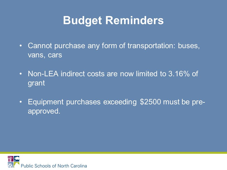 Budget Reminders Cannot purchase any form of transportation: buses, vans, cars Non-LEA indirect costs are now limited to 3.16% of grant Equipment purchases exceeding $2500 must be pre- approved.