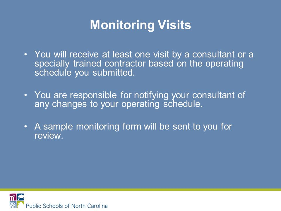 Monitoring Visits You will receive at least one visit by a consultant or a specially trained contractor based on the operating schedule you submitted.