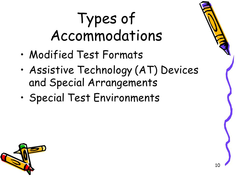 10 Types of Accommodations Modified Test Formats Assistive Technology (AT) Devices and Special Arrangements Special Test Environments