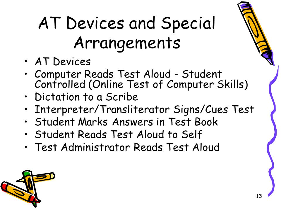 13 AT Devices and Special Arrangements AT Devices Computer Reads Test Aloud - Student Controlled (Online Test of Computer Skills) Dictation to a Scribe Interpreter/Transliterator Signs/Cues Test Student Marks Answers in Test Book Student Reads Test Aloud to Self Test Administrator Reads Test Aloud