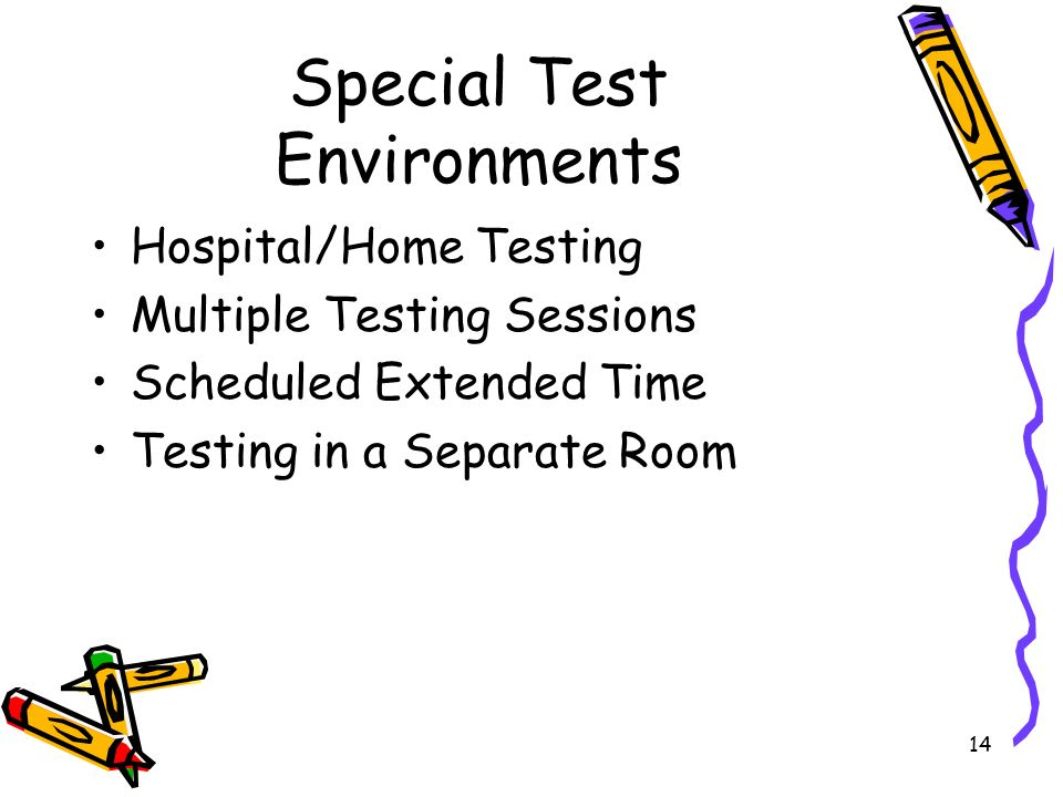 14 Special Test Environments Hospital/Home Testing Multiple Testing Sessions Scheduled Extended Time Testing in a Separate Room