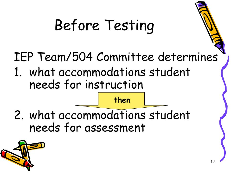 17 Before Testing IEP Team/504 Committee determines 1.what accommodations student needs for instruction 2.what accommodations student needs for assessment then