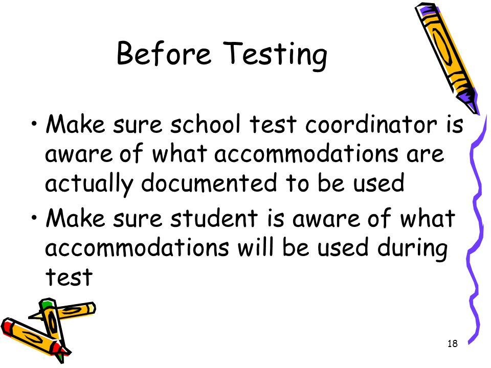 18 Before Testing Make sure school test coordinator is aware of what accommodations are actually documented to be used Make sure student is aware of what accommodations will be used during test