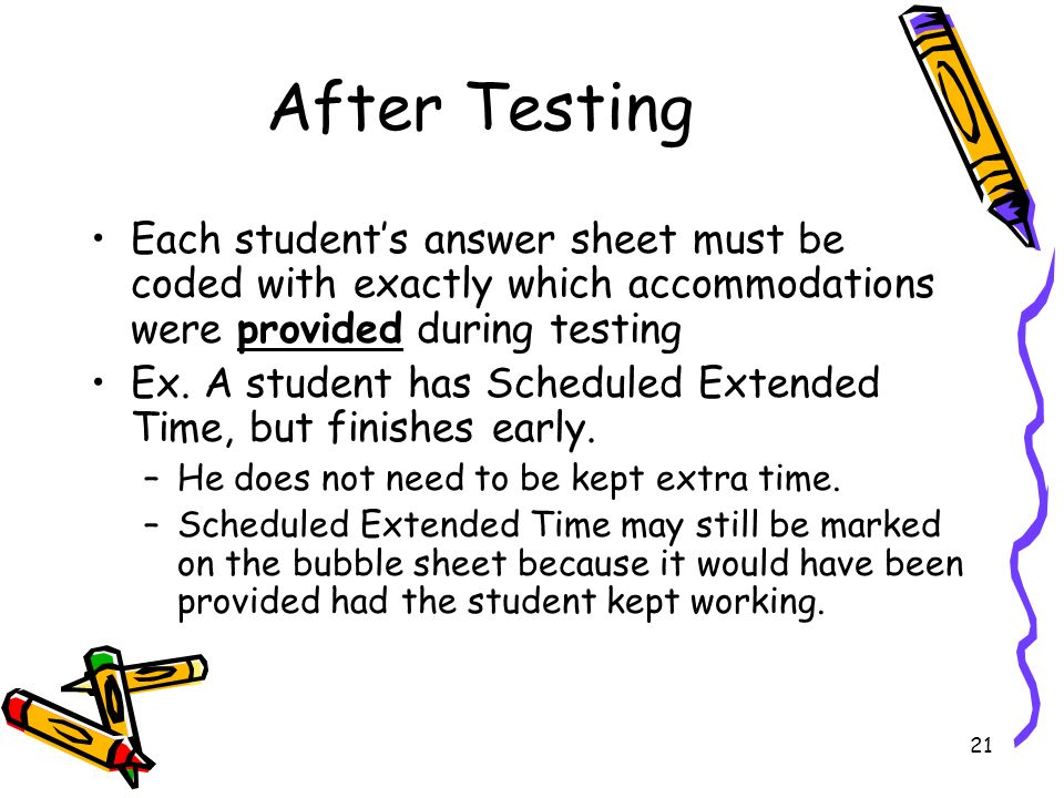 21 After Testing Each students answer sheet must be coded with exactly which accommodations were provided during testing Ex.