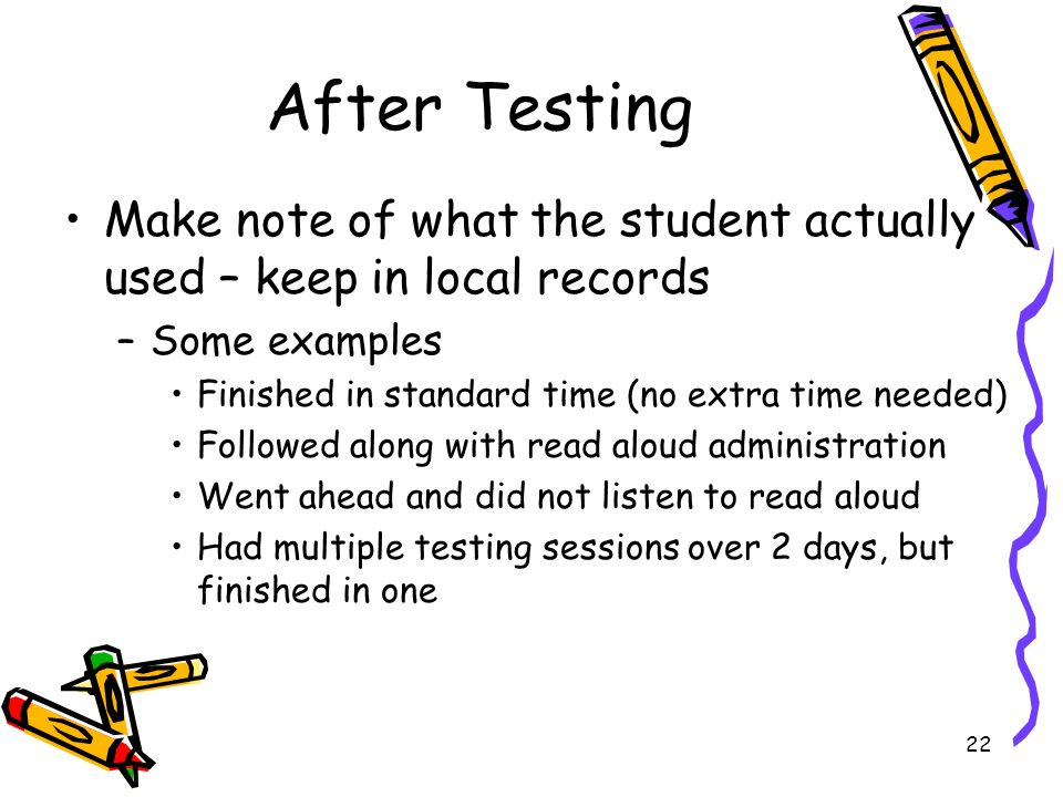 22 After Testing Make note of what the student actually used – keep in local records –Some examples Finished in standard time (no extra time needed) Followed along with read aloud administration Went ahead and did not listen to read aloud Had multiple testing sessions over 2 days, but finished in one