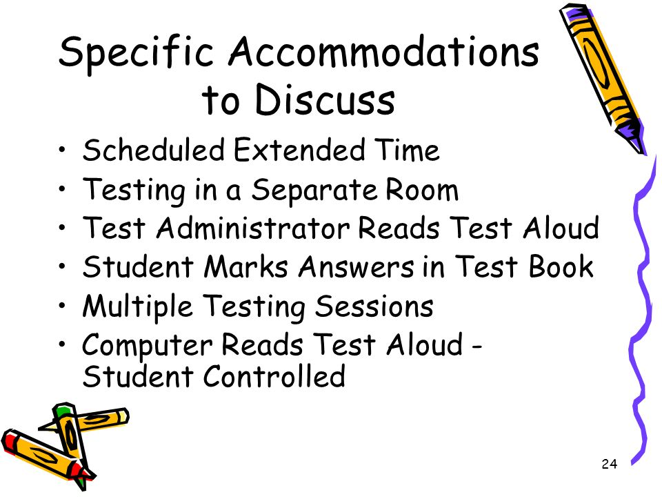 24 Specific Accommodations to Discuss Scheduled Extended Time Testing in a Separate Room Test Administrator Reads Test Aloud Student Marks Answers in Test Book Multiple Testing Sessions Computer Reads Test Aloud - Student Controlled