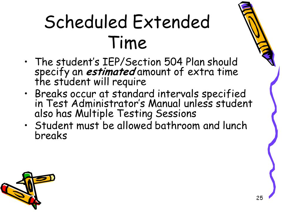 25 Scheduled Extended Time The students IEP/Section 504 Plan should specify an estimated amount of extra time the student will require Breaks occur at standard intervals specified in Test Administrators Manual unless student also has Multiple Testing Sessions Student must be allowed bathroom and lunch breaks
