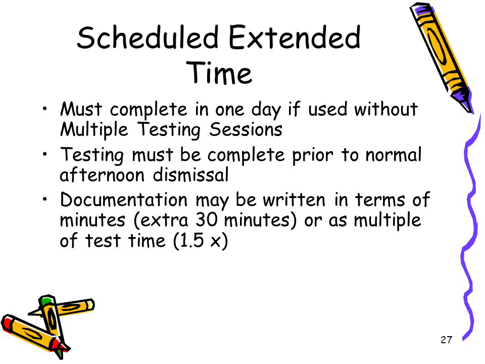 27 Scheduled Extended Time Must complete in one day if used without Multiple Testing Sessions Testing must be complete prior to normal afternoon dismissal Documentation may be written in terms of minutes (extra 30 minutes) or as multiple of test time (1.5 x)