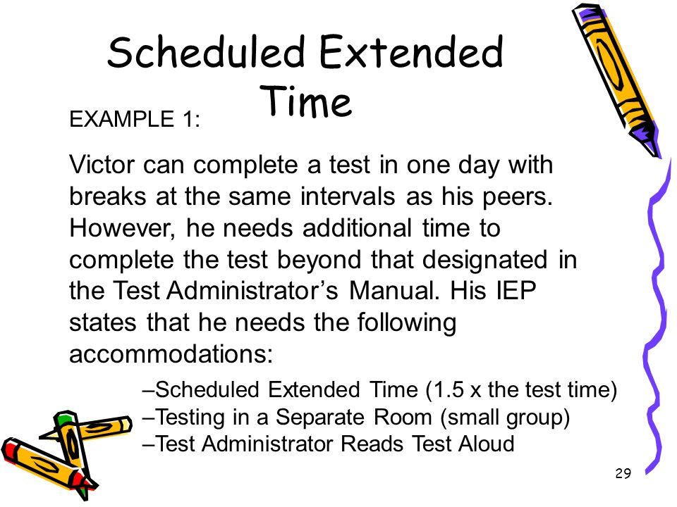 29 Scheduled Extended Time EXAMPLE 1: Victor can complete a test in one day with breaks at the same intervals as his peers.