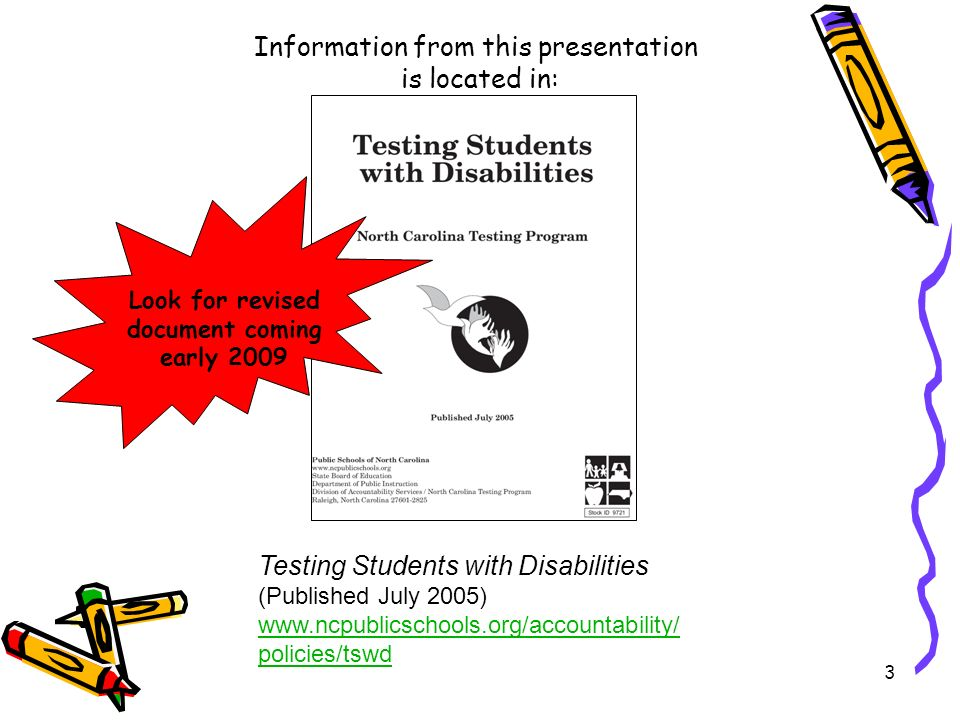 3 Information from this presentation is located in: Testing Students with Disabilities (Published July 2005) www.ncpublicschools.org/accountability/ policies/tswd Look for revised document coming early 2009