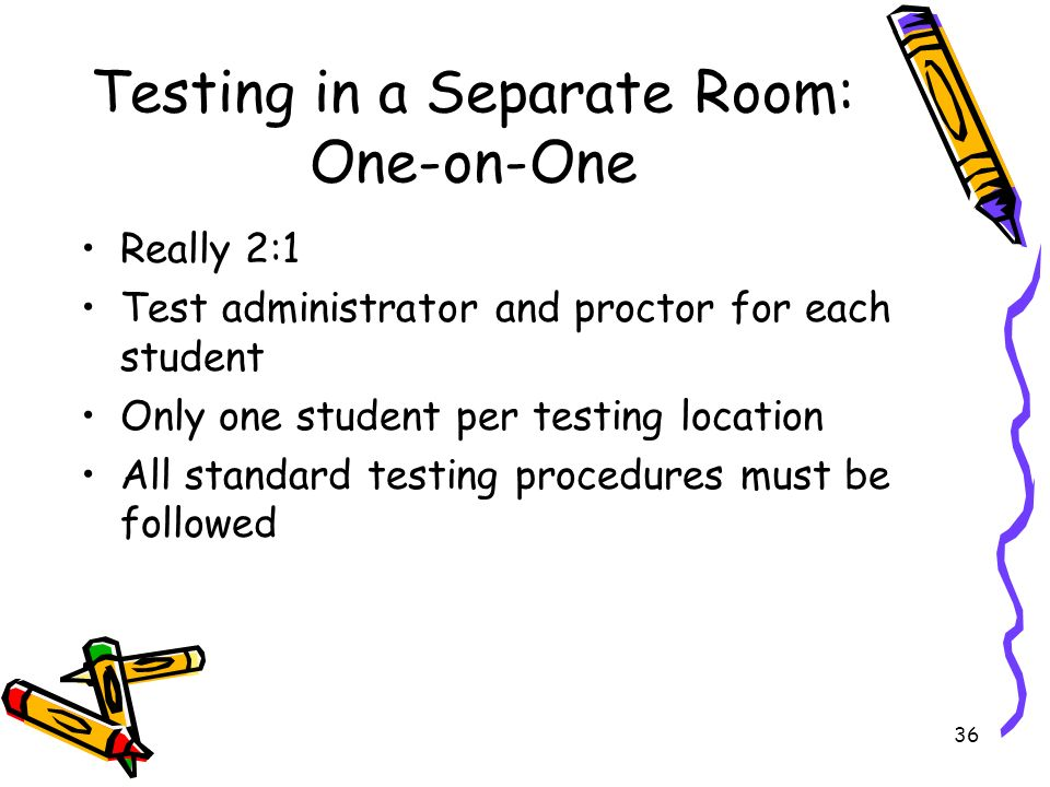 36 Testing in a Separate Room: One-on-One Really 2:1 Test administrator and proctor for each student Only one student per testing location All standard testing procedures must be followed