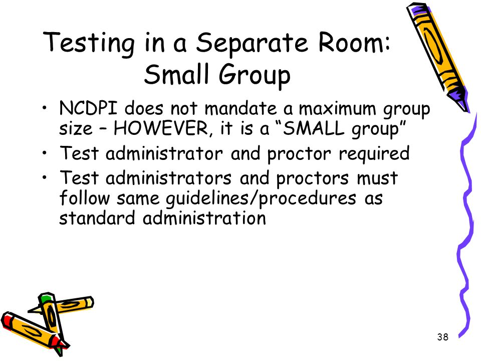 38 Testing in a Separate Room: Small Group NCDPI does not mandate a maximum group size – HOWEVER, it is a SMALL group Test administrator and proctor required Test administrators and proctors must follow same guidelines/procedures as standard administration